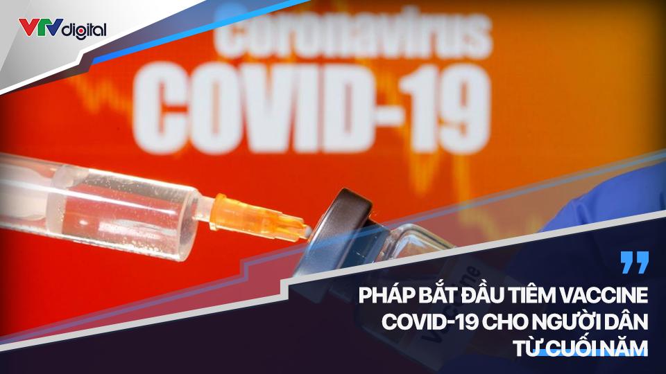 Pháp bắt đầu tiêm vaccine COVID-19 cho người dân từ cuối năm | Tình hình COVID-19 sáng 27/11/2020