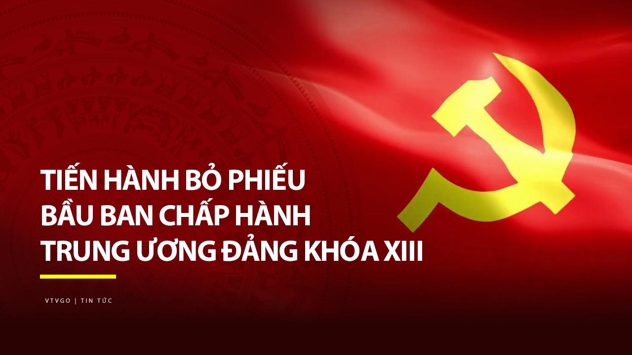 Tiến hành bỏ phiếu bầu Ban Chấp hành Trung ương Đảng khóa XIII | Thời sự